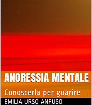 Anoressia mentale: conoscerla per guarire – Di Emilia Urso Anfuso – In vendita su Amazon