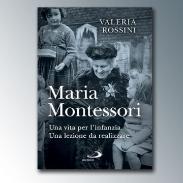 Maria Montessori: una vita per l'infanzia. Una lezione da realizzare – di Valeria Rossini – Edizioni San Paolo
