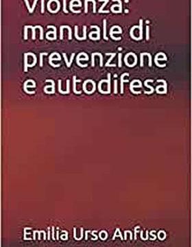 Violenza: manuale di prevenzione e autodifesa – di Emilia Urso Anfuso – in vendita su Amazon